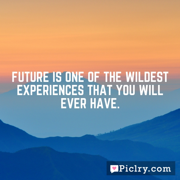 Future is one of the wildest experiences that you will ever have.