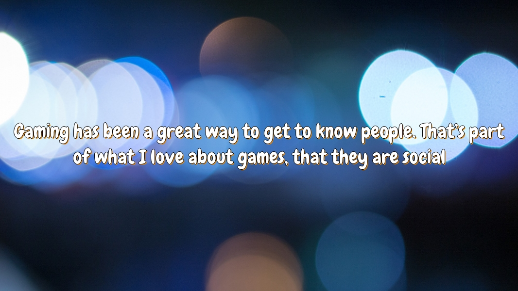 Gaming has been a great way to get to know people. That's part of what I love about games, that they are social