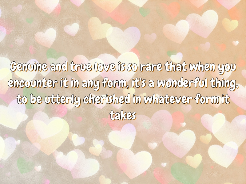 Genuine and true love is so rare that when you encounter it in any form, it's a wonderful thing, to be utterly cherished in whatever form it takes