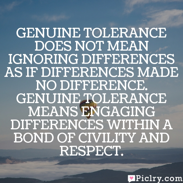 Genuine tolerance does not mean ignoring differences as if differences made no difference. Genuine tolerance means engaging differences within a bond of civility and respect.