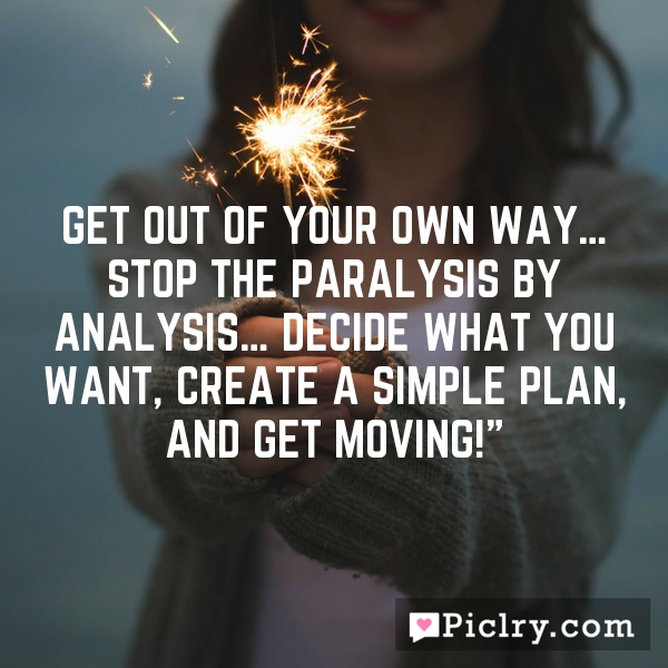 Get out of your own way… stop the paralysis by analysis… decide what you want, create a simple plan, and get moving!""