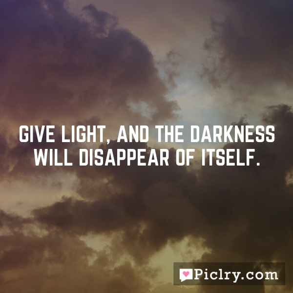 Give light, and the darkness will disappear of itself.