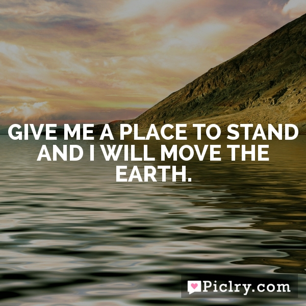 Give me a place to stand and I will move the earth.