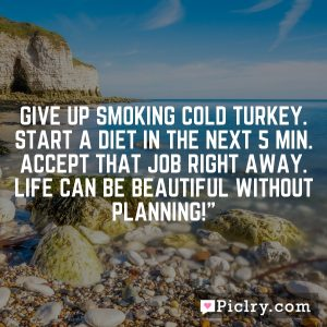 Give up smoking cold turkey. Start a diet in the next 5 min. Accept that job right away. Life can be beautiful without planning!""