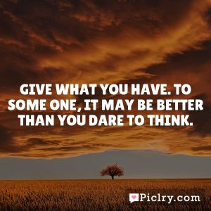 Give what you have. To some one, it may be better than you dare to think.