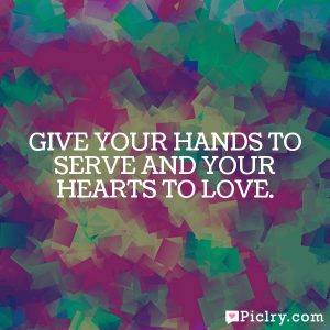 Give your hands to serve and your hearts to love.