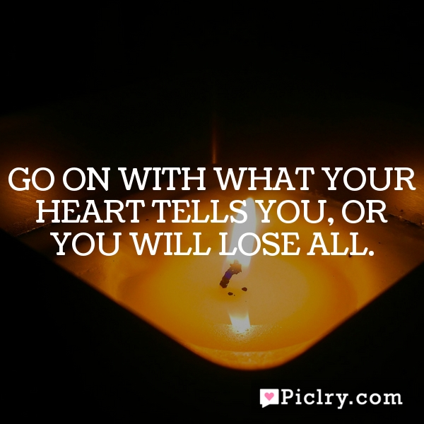 Go on with what your heart tells you, or you will lose all.