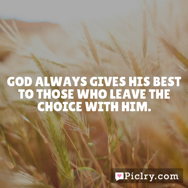 God always gives His best to those who leave the choice with him.