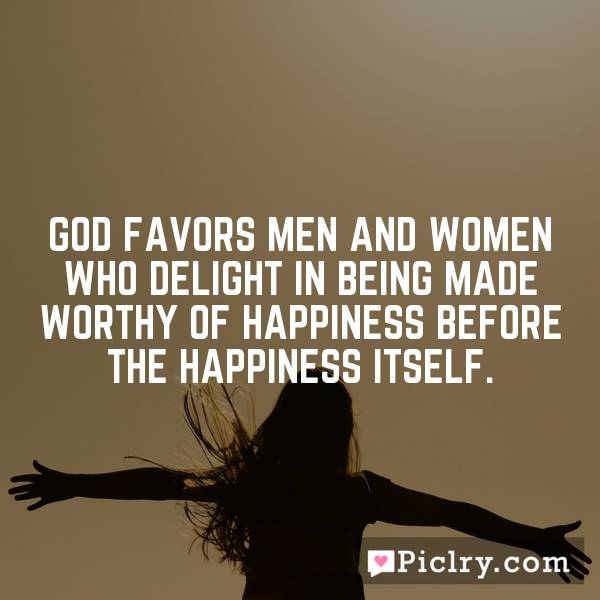 God favors men and women who delight in being made worthy of happiness before the happiness itself.