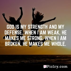 God is my strength and my defense. When I am weak, he makes me strong. When I am broken, he makes me whole.