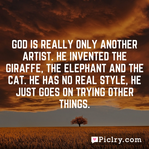 God is really only another artist. He invented the giraffe, the elephant and the cat. He has no real style, He just goes on trying other things.