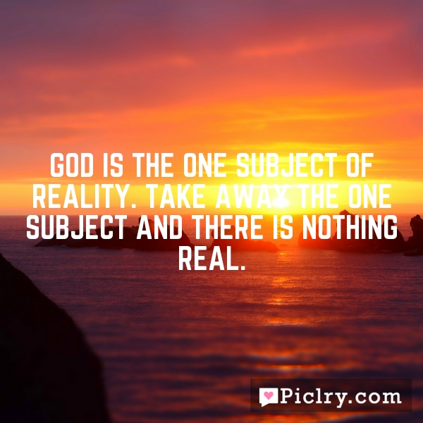 God is the one subject of reality. Take away the one subject and there is nothing real.