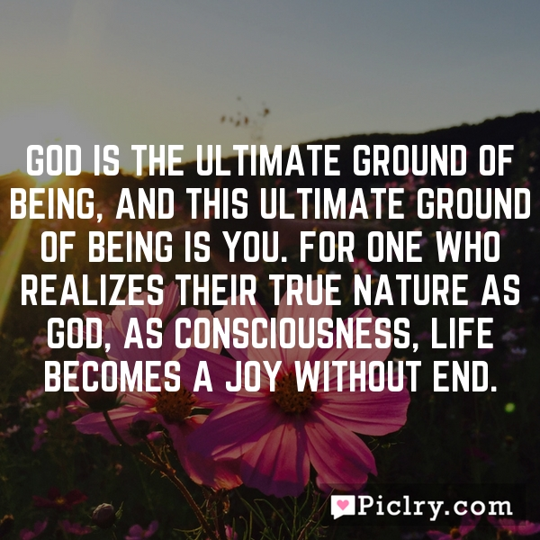 God is the ultimate ground of Being, and this ultimate ground of Being is YOU. For one who realizes their true nature as God, as Consciousness, life becomes a joy without end.