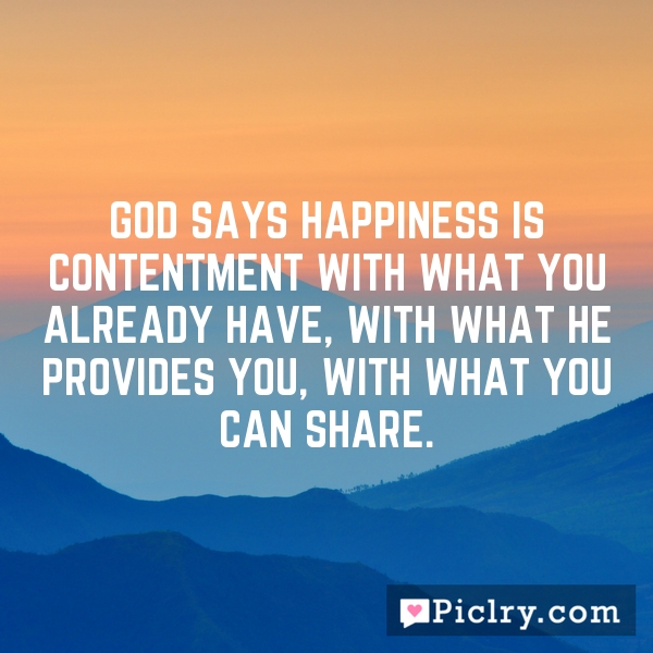 God says happiness is contentment with what you already have, with what He provides you, with what you can share.