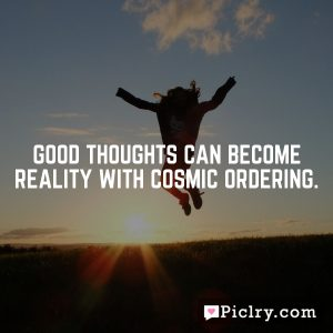 Good thoughts can become reality with Cosmic Ordering.