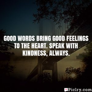 Good words bring good feelings to the heart. Speak with kindness, always.