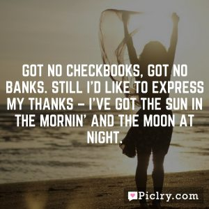 Got no checkbooks, got no banks. Still I'd like to express my thanks – I've got the sun in the mornin' and the moon at night.