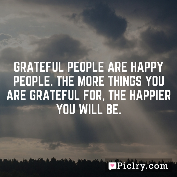Grateful people are happy people. The more things you are grateful for, the happier you will be.