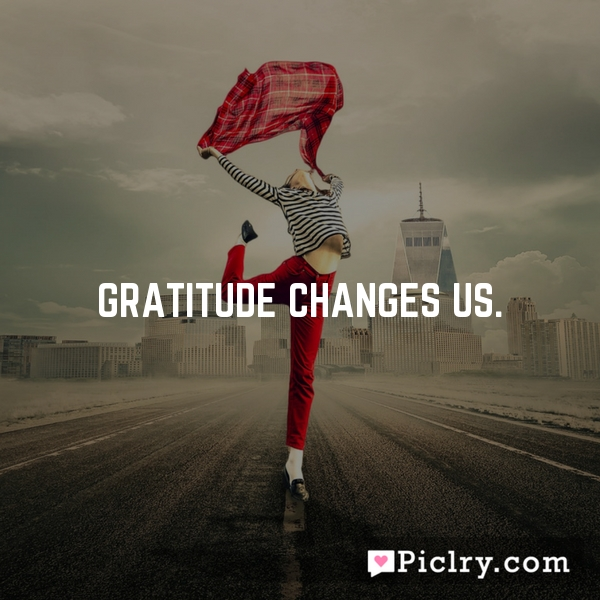 Gratitude changes us.