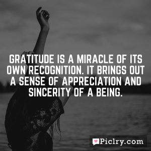 Gratitude is a miracle of its own recognition. It brings out a sense of appreciation and sincerity of a being.
