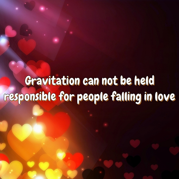 Gravitation can not be held responsible for people falling in love