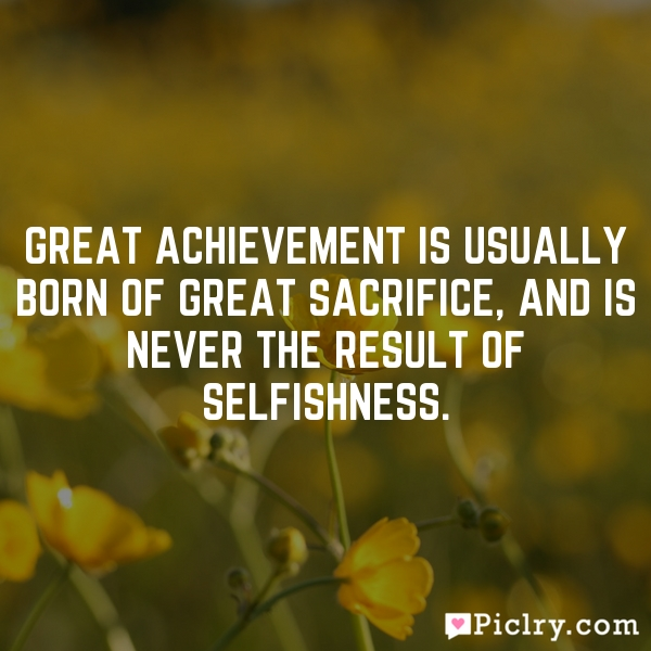 Great achievement is usually born of great sacrifice, and is never the result of selfishness.