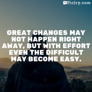 Great changes may not happen right away, but with effort even the difficult may become easy.