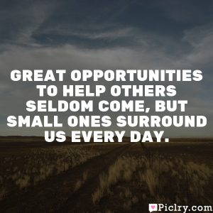 Great opportunities to help others seldom come, but small ones surround us every day.