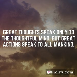 Great thoughts speak only to the thoughtful mind, but great actions speak to all mankind.