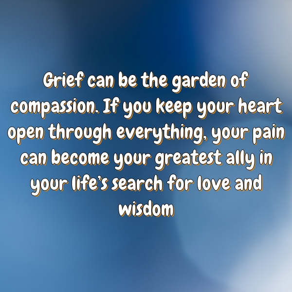 Grief can be the garden of compassion. If you keep your heart open through everything, your pain can become your greatest ally in your life's search for love and wisdom