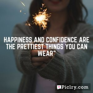 """Happiness and confidence are the prettiest things you can wear"""""""