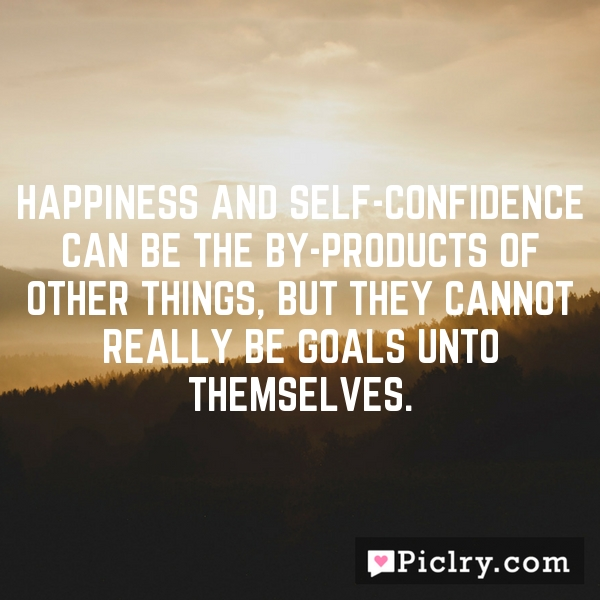 Happiness and self-confidence can be the by-products of other things, but they cannot really be goals unto themselves.