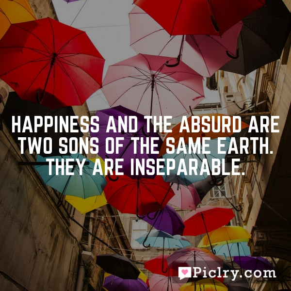 Happiness and the absurd are two sons of the same earth. They are inseparable.