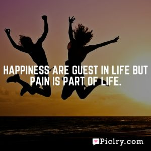 Happiness are guest in life but pain is Part of life.