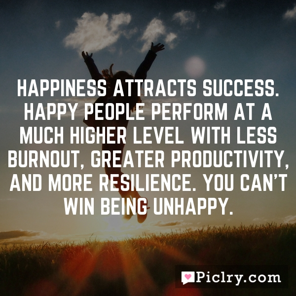 Happiness attracts success. Happy people perform at a much higher level with less burnout, greater productivity, and more resilience. You can't win being unhappy.