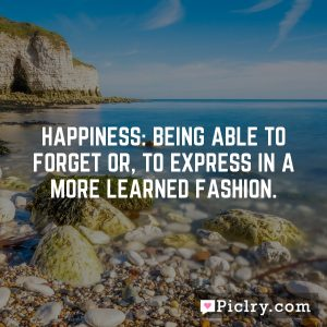 Happiness: being able to forget or, to express in a more learned fashion.