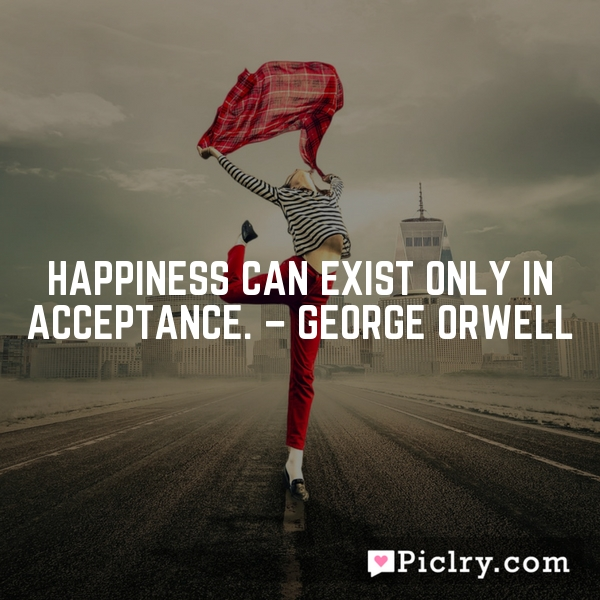 Happiness can exist only in acceptance. – George Orwell