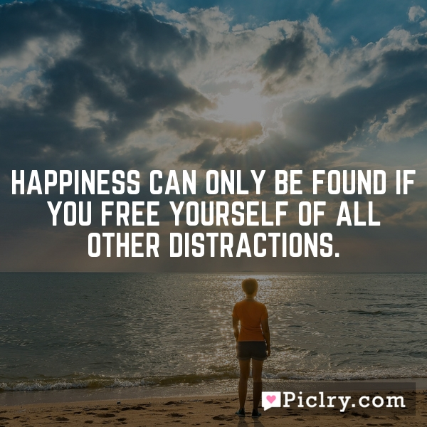 Happiness can only be found if you free yourself of all other distractions.