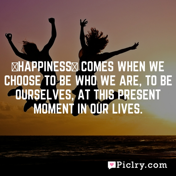 [Happiness] comes when we choose to be who we are, to be ourselves, at this present moment in our lives.