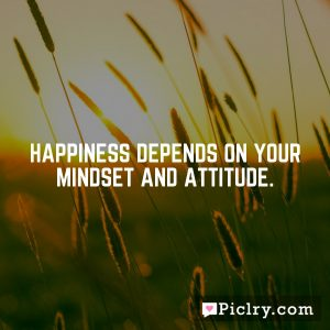 Happiness depends on your mindset and attitude.