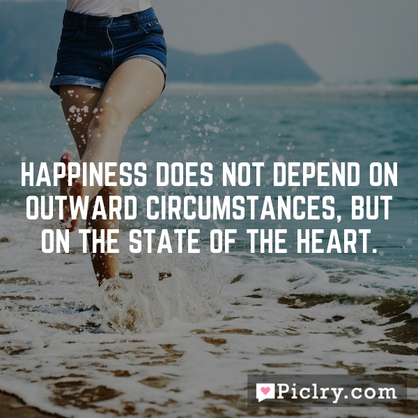 Happiness does not depend on outward circumstances, but on the state of the heart.