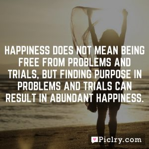 Happiness does not mean being free from problems and trials, but finding purpose in problems and trials can result in abundant happiness.