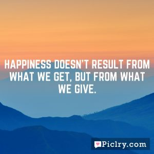 Happiness doesn't result from what we get, but from what we give.