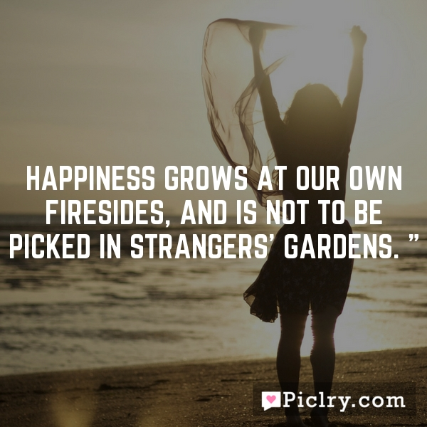 Happiness grows at our own firesides, and is not to be picked in strangers' gardens. ""