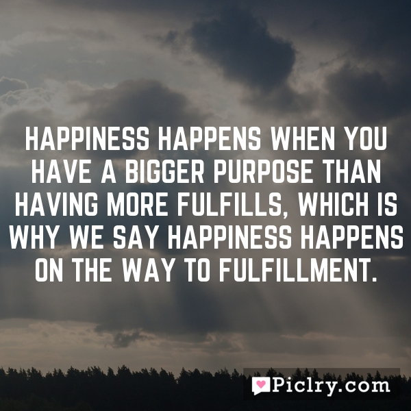 Happiness happens when you have a bigger purpose than having more fulfills, which is why we say happiness happens on the way to fulfillment.