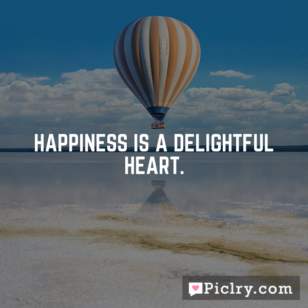 Happiness is a delightful heart.