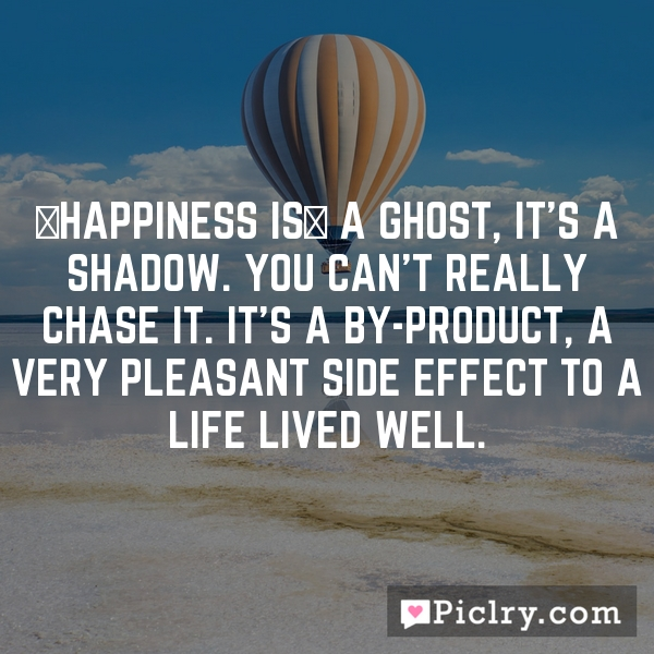 [Happiness is] a ghost, it's a shadow. You can't really chase it. It's a by-product, a very pleasant side effect to a life lived well.