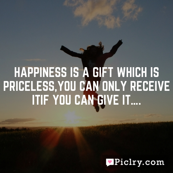 Happiness is a gift which is priceless,You can only receive itif you can give it….