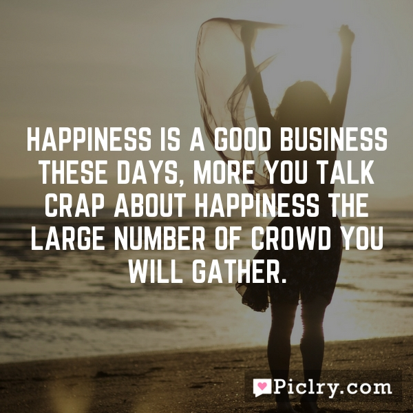Happiness is a good business these days, more you talk crap about happiness the large number of crowd you will gather.