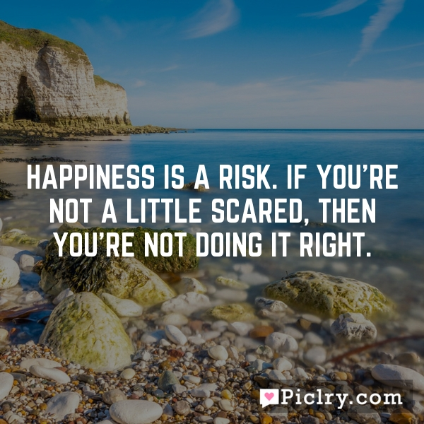 Happiness is a risk. If you're not a little scared, then you're not doing it right.